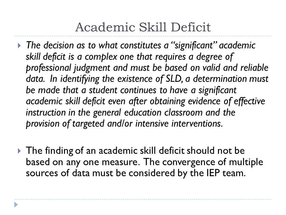 Academic Skill Deficit  In order to determine the presence of an academic skill deficit, the student's body of evidence must contain at least:  one norm-referenced assessment for each of the 8 areas of SLD being considered, AND  all criterion referenced measures that are appropriate for the student's grade level, AND  at least 6 grade level CBM scores for each area of SLD being considered when such CBMs are available (if CBMs are not available, the body of evidence must include at least 6 data points from mastery-based measures)