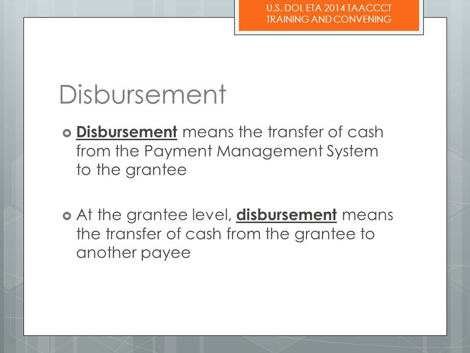 U.S. DOL ETA 2014 TAACCCT TRAINING AND CONVENING Disbursement  Disbursement means the transfer of cash from the Payment Management System to the gran