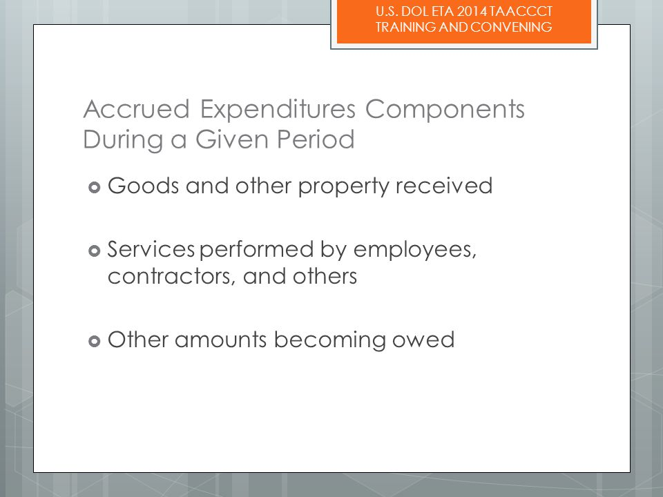 U.S. DOL ETA 2014 TAACCCT TRAINING AND CONVENING Accrued Expenditures Components During a Given Period  Goods and other property received  Services