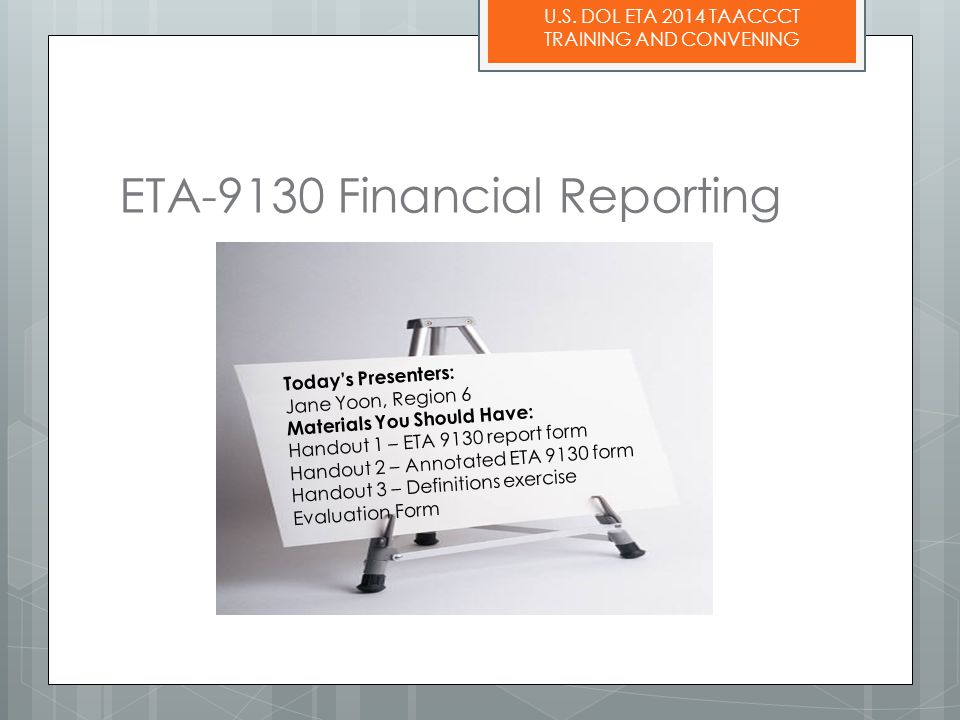 U.S. DOL ETA 2014 TAACCCT TRAINING AND CONVENING ETA-9130 Financial Reporting Today's Presenters: Jane Yoon, Region 6 Materials You Should Have: Hando