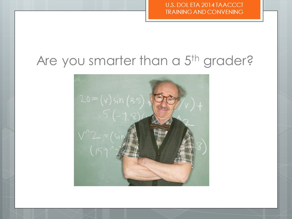 U.S. DOL ETA 2014 TAACCCT TRAINING AND CONVENING Are you smarter than a 5 th grader?