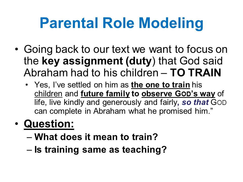 Parental Role Modeling Going back to our text we want to focus on the key assignment (duty) that God said Abraham had to his children – TO TRAIN Yes, I've settled on him as the one to train his children and future family to observe G OD 's way of life, live kindly and generously and fairly, so that G OD can complete in Abraham what he promised him. Question: –What does it mean to train.