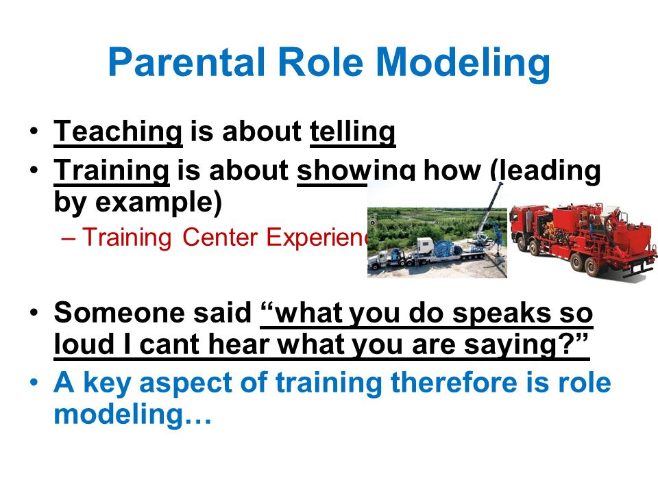 Teaching is about telling Training is about showing how (leading by example) –Training Center Experience… Someone said what you do speaks so loud I cant hear what you are saying? A key aspect of training therefore is role modeling… Parental Role Modeling