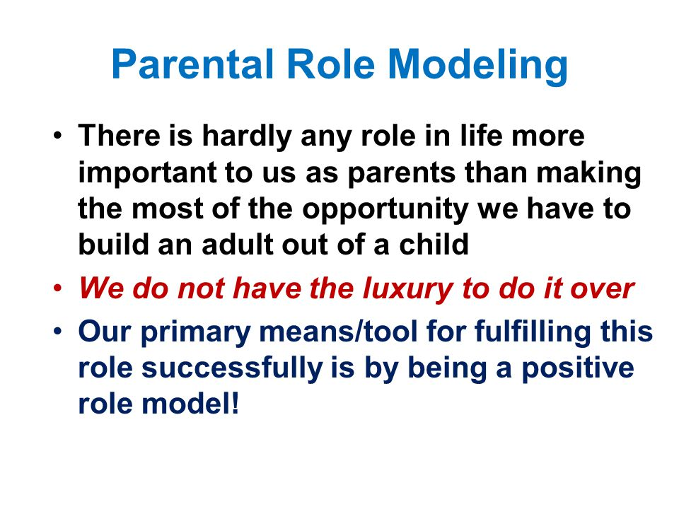 Parental Role Modeling There is hardly any role in life more important to us as parents than making the most of the opportunity we have to build an adult out of a child We do not have the luxury to do it over Our primary means/tool for fulfilling this role successfully is by being a positive role model!