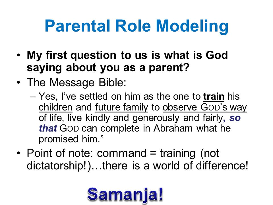 Parental Role Modeling Our children watch how we: –Relate with our spouse –Handle our tongue –Manage our finances –Relate with others –Manage our time, etc.