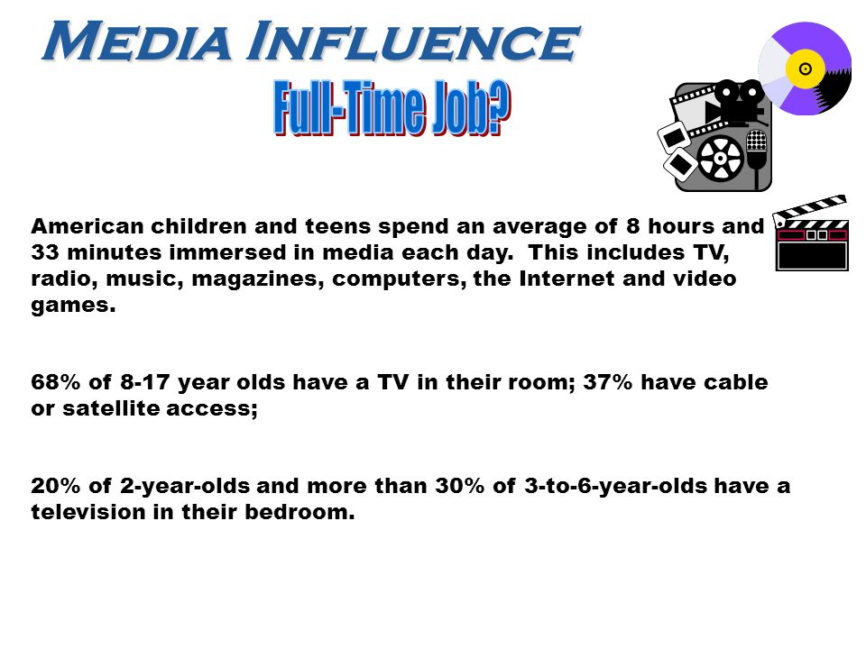 Media Influence American children and teens spend an average of 8 hours and 33 minutes immersed in media each day.