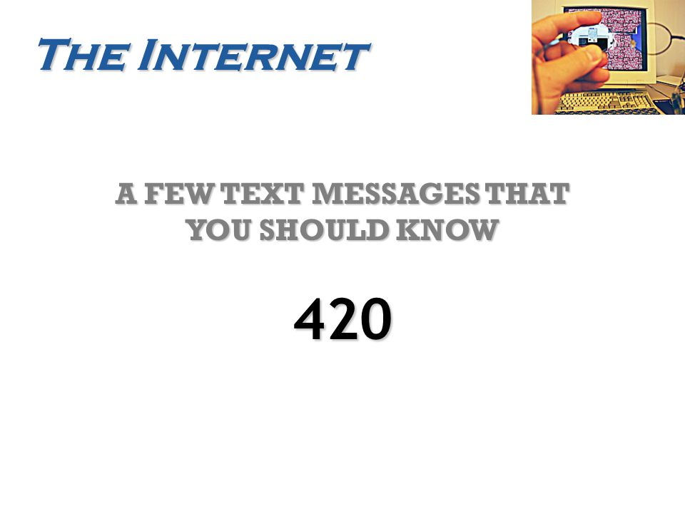 The Internet A FEW TEXT MESSAGES THAT YOU SHOULD KNOW 420