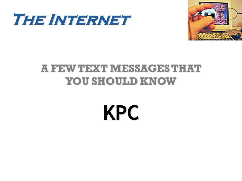 The Internet A FEW TEXT MESSAGES THAT YOU SHOULD KNOW KPC