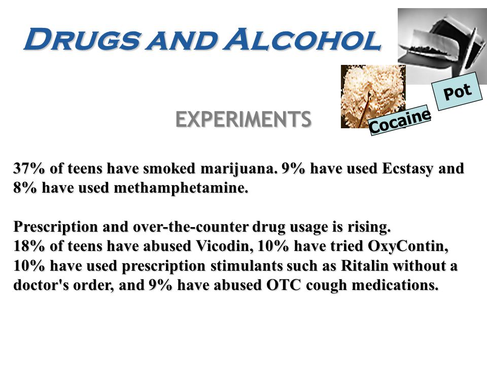 Drugs and Alcohol EXPERIMENTS 37% of teens have smoked marijuana.