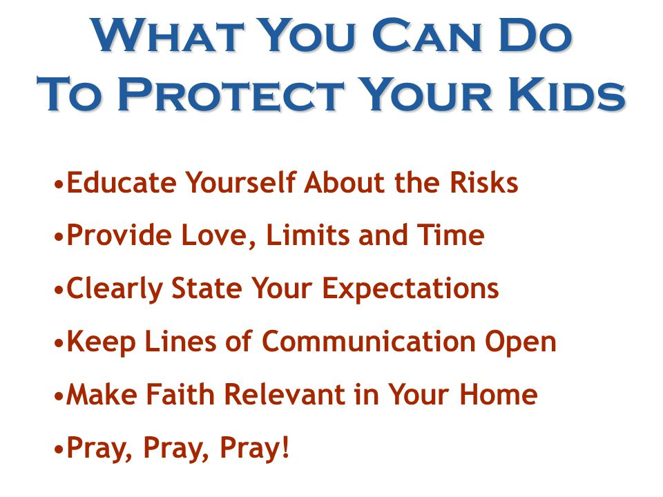 What You Can Do To Protect Your Kids Educate Yourself About the Risks Provide Love, Limits and Time Clearly State Your Expectations Keep Lines of Communication Open Make Faith Relevant in Your Home Pray, Pray, Pray!
