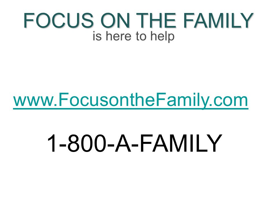 FOCUS ON THE FAMILY is here to help www.FocusontheFamily.com 1-800-A-FAMILY