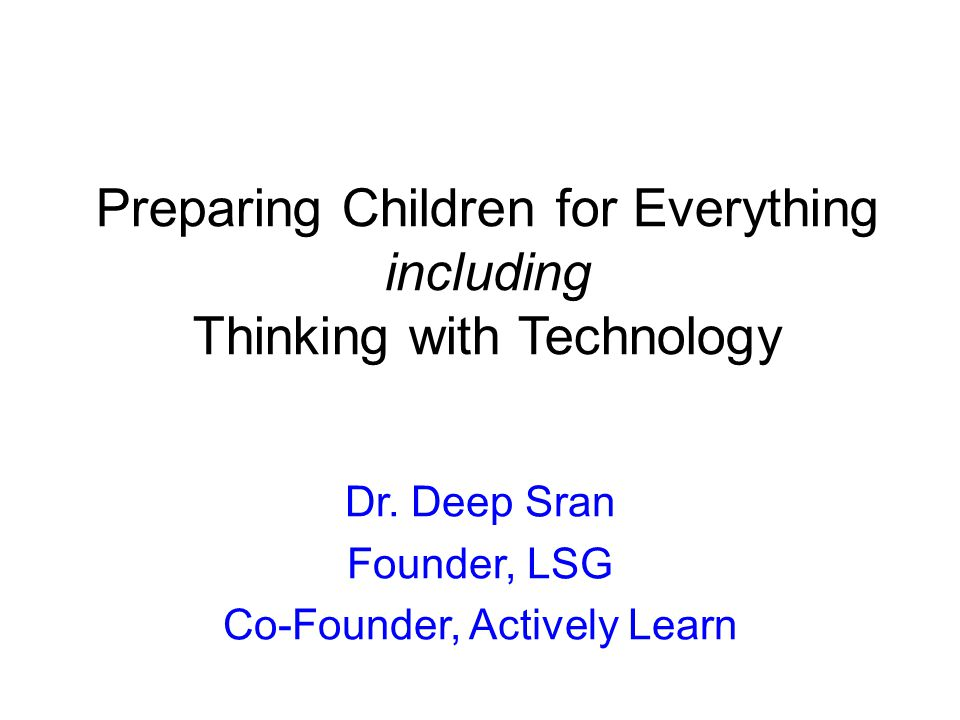 Preparing Children for Everything including Thinking with Technology Dr.