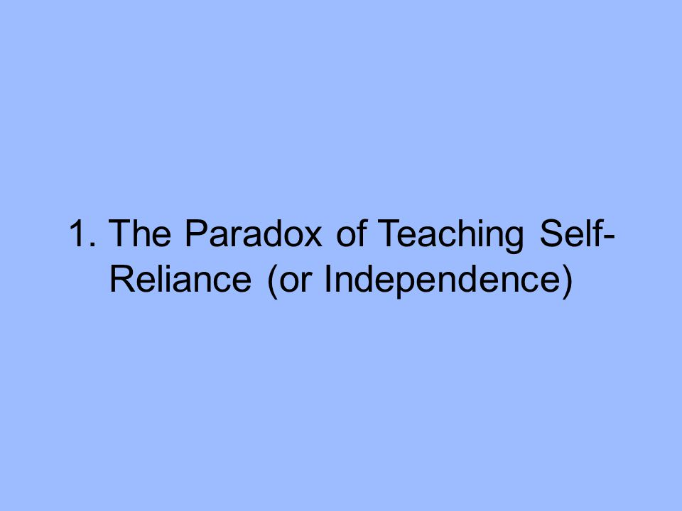 1. The Paradox of Teaching Self- Reliance (or Independence)