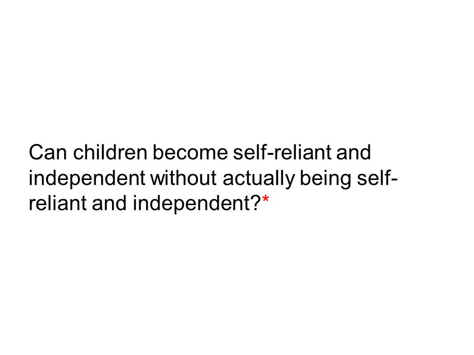 Can children become self-reliant and independent without actually being self- reliant and independent?*