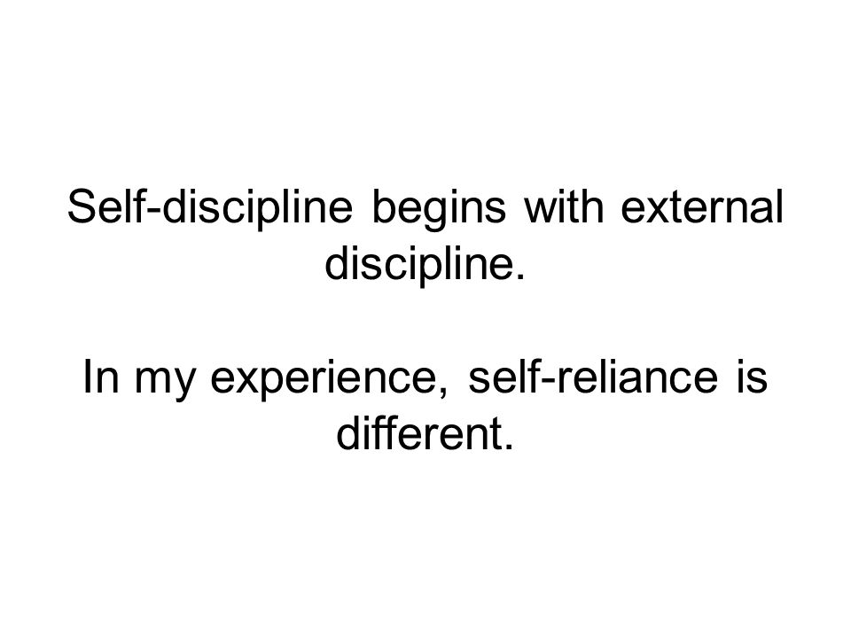 Self-discipline begins with external discipline. In my experience, self-reliance is different.