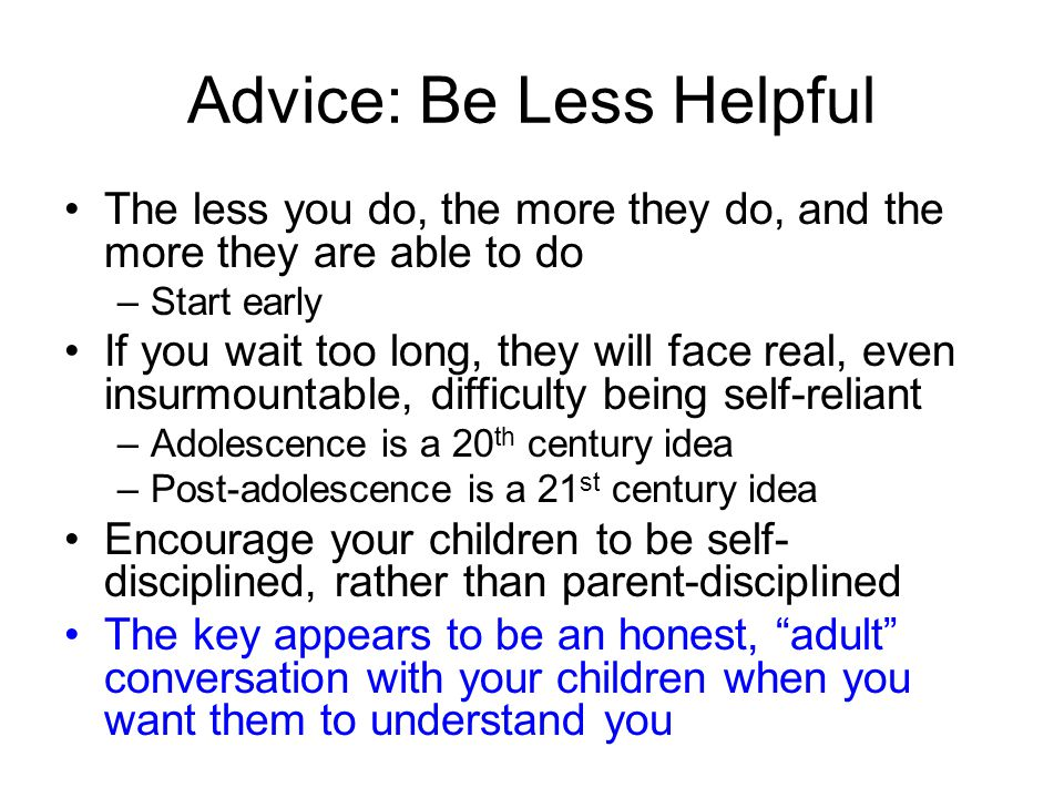 Advice: Be Less Helpful The less you do, the more they do, and the more they are able to do –Start early If you wait too long, they will face real, even insurmountable, difficulty being self-reliant –Adolescence is a 20 th century idea –Post-adolescence is a 21 st century idea Encourage your children to be self- disciplined, rather than parent-disciplined The key appears to be an honest, adult conversation with your children when you want them to understand you
