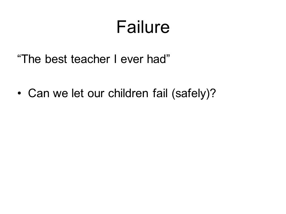 Failure The best teacher I ever had Can we let our children fail (safely)?