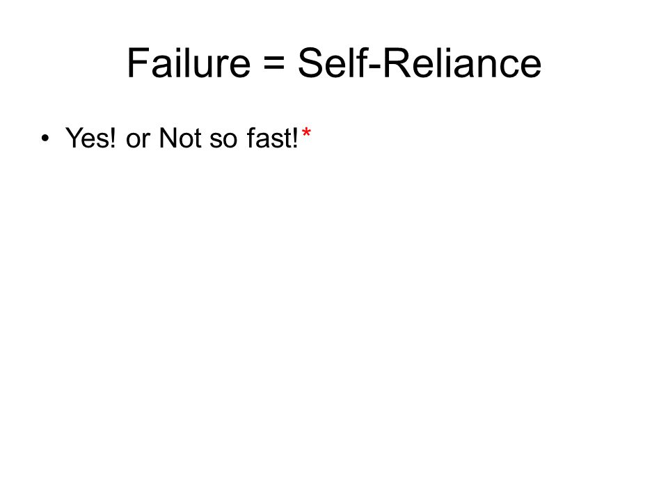 Failure = Self-Reliance Yes! or Not so fast!*