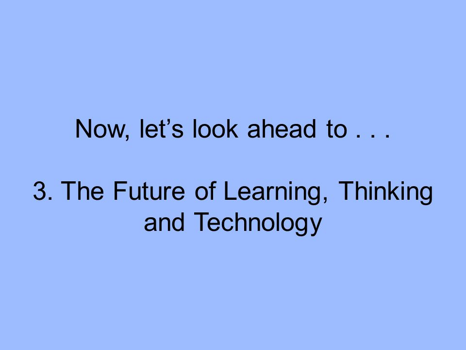 Now, let's look ahead to... 3. The Future of Learning, Thinking and Technology