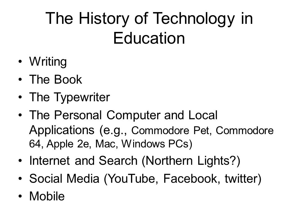 The History of Technology in Education Writing The Book The Typewriter The Personal Computer and Local Applications (e.g., Commodore Pet, Commodore 64, Apple 2e, Mac, Windows PCs) Internet and Search (Northern Lights?) Social Media (YouTube, Facebook, twitter) Mobile