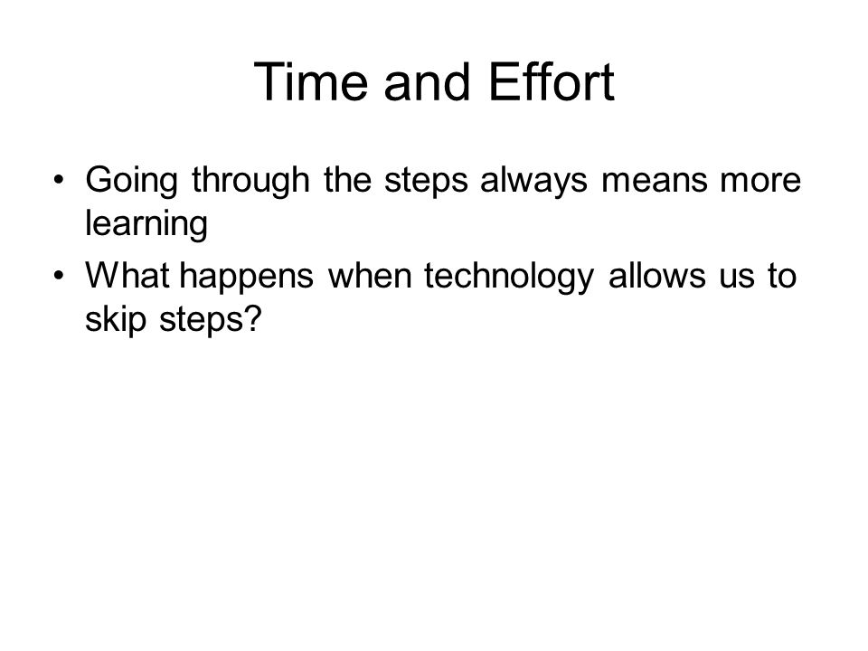 Time and Effort Going through the steps always means more learning What happens when technology allows us to skip steps?