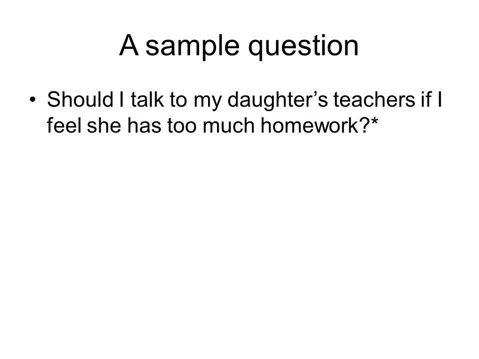 A sample question Should I talk to my daughter's teachers if I feel she has too much homework *