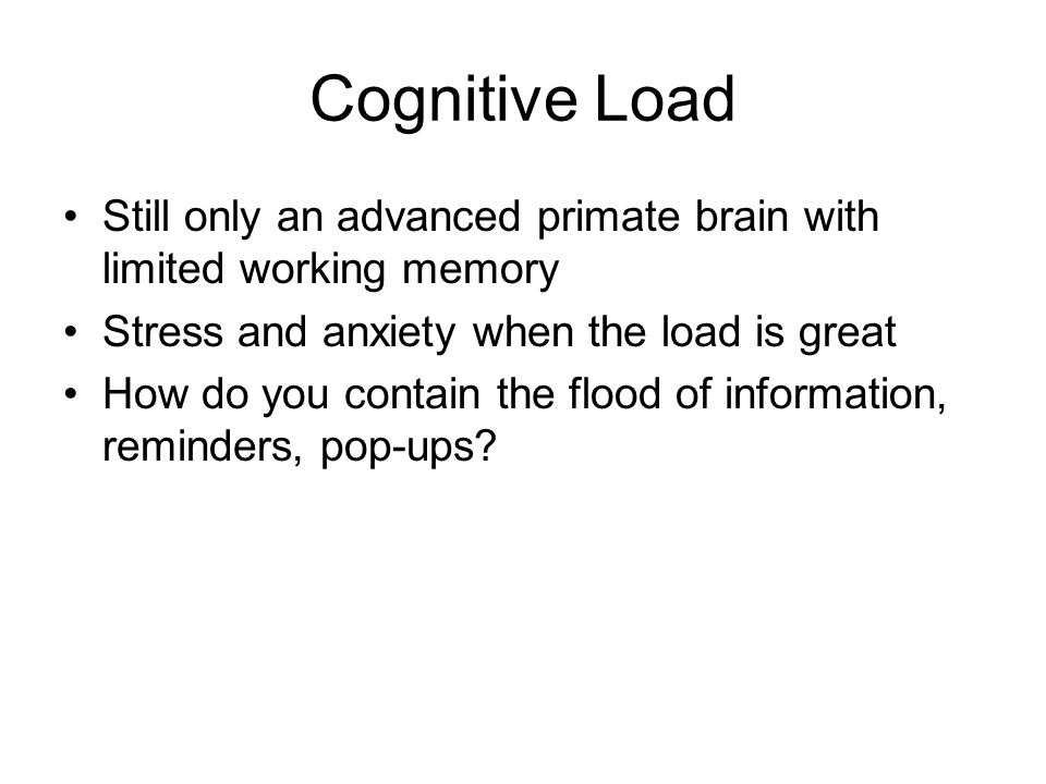 Cognitive Load Still only an advanced primate brain with limited working memory Stress and anxiety when the load is great How do you contain the flood of information, reminders, pop-ups?