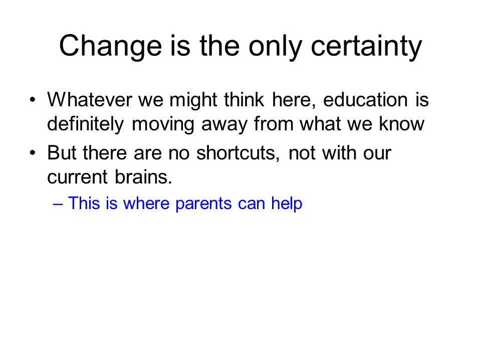 Change is the only certainty Whatever we might think here, education is definitely moving away from what we know But there are no shortcuts, not with our current brains.