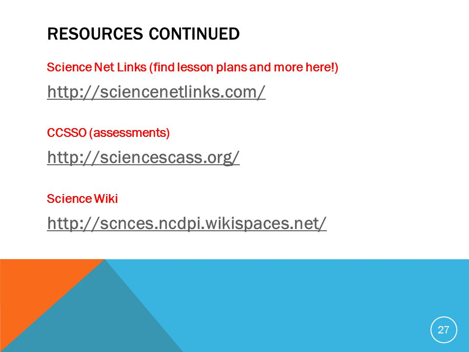RESOURCES CONTINUED Science Net Links (find lesson plans and more here!) http://sciencenetlinks.com/ CCSSO (assessments) http://sciencescass.org/ Science Wiki http://scnces.ncdpi.wikispaces.net/ 27