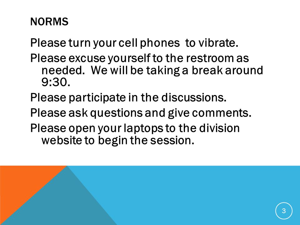 NORMS Please turn your cell phones to vibrate. Please excuse yourself to the restroom as needed.