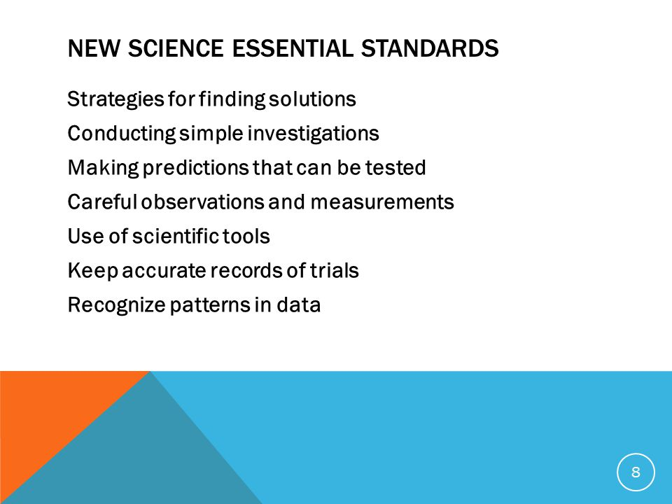NEW SCIENCE ESSENTIAL STANDARDS Strategies for finding solutions Conducting simple investigations Making predictions that can be tested Careful observations and measurements Use of scientific tools Keep accurate records of trials Recognize patterns in data 8