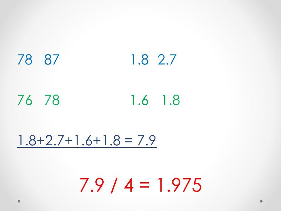 78 871.82.7 76 781.6 1.8 1.8+2.7+1.6+1.8 = 7.9 7.9 / 4 = 1.975