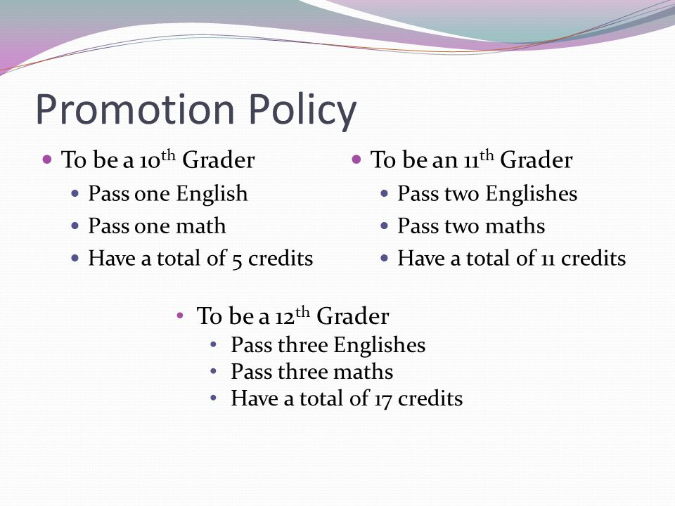 Promotion Policy To be a 10 th Grader Pass one English Pass one math Have a total of 5 credits To be an 11 th Grader Pass two Englishes Pass two maths Have a total of 11 credits To be a 12 th Grader Pass three Englishes Pass three maths Have a total of 17 credits