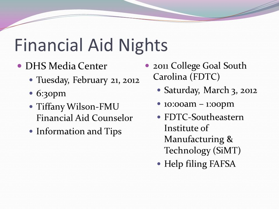 Financial Aid Nights DHS Media Center Tuesday, February 21, 2012 6:30pm Tiffany Wilson-FMU Financial Aid Counselor Information and Tips 2011 College Goal South Carolina (FDTC) Saturday, March 3, 2012 10:00am – 1:00pm FDTC-Southeastern Institute of Manufacturing & Technology (SiMT) Help filing FAFSA