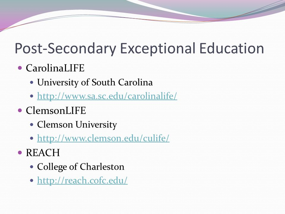 Post-Secondary Exceptional Education CarolinaLIFE University of South Carolina http://www.sa.sc.edu/carolinalife/ ClemsonLIFE Clemson University http://www.clemson.edu/culife/ REACH College of Charleston http://reach.cofc.edu/