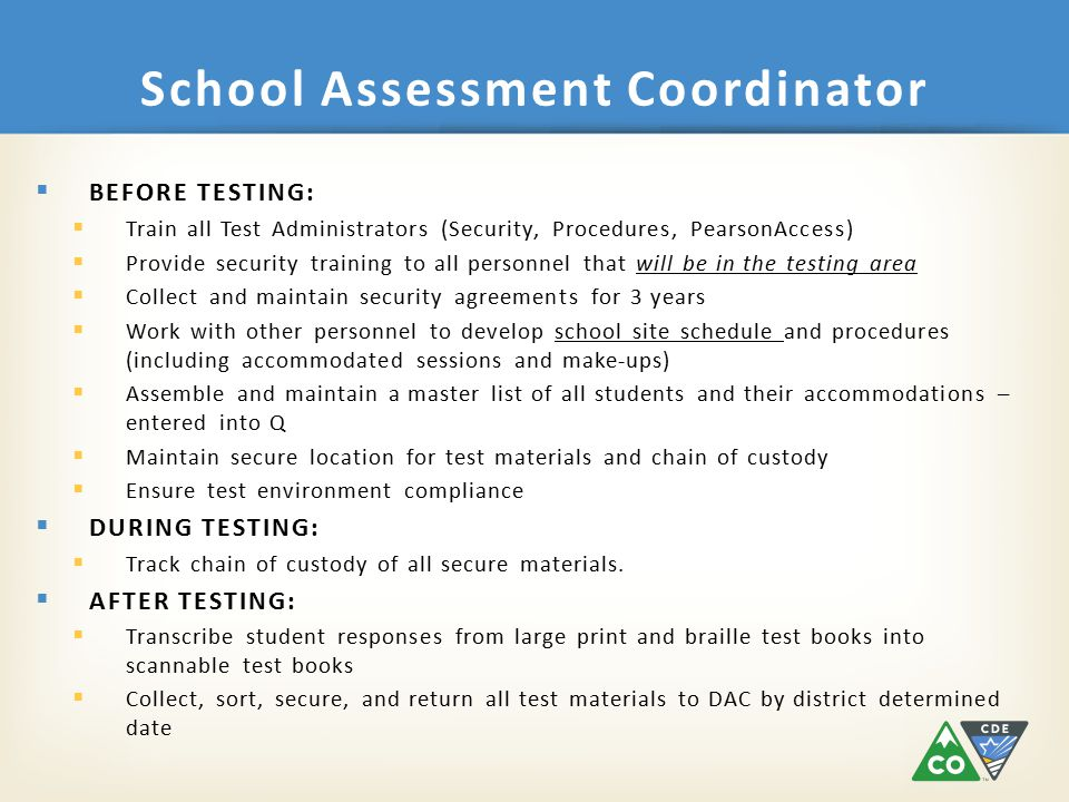 School Assessment Coordinator  BEFORE TESTING:  Train all Test Administrators (Security, Procedures, PearsonAccess)  Provide security training to all personnel that will be in the testing area  Collect and maintain security agreements for 3 years  Work with other personnel to develop school site schedule and procedures (including accommodated sessions and make-ups)  Assemble and maintain a master list of all students and their accommodations – entered into Q  Maintain secure location for test materials and chain of custody  Ensure test environment compliance  DURING TESTING:  Track chain of custody of all secure materials.