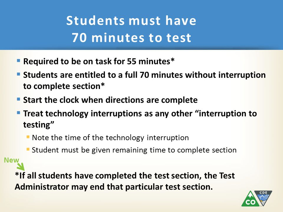  Required to be on task for 55 minutes*  Students are entitled to a full 70 minutes without interruption to complete section*  Start the clock when directions are complete  Treat technology interruptions as any other interruption to testing  Note the time of the technology interruption  Student must be given remaining time to complete section *If all students have completed the test section, the Test Administrator may end that particular test section.