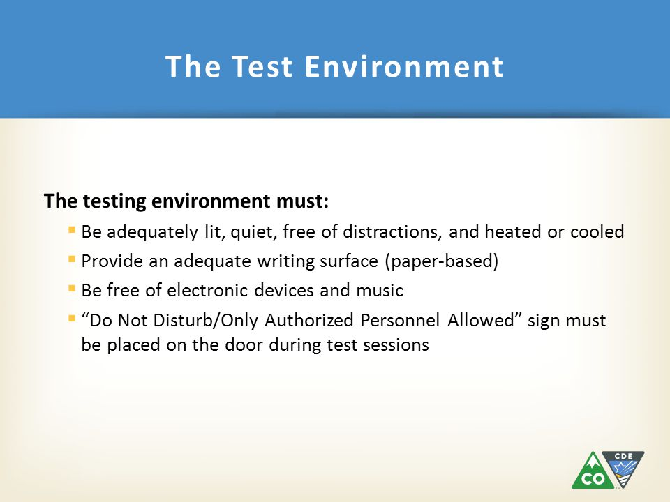 The testing environment must:  Be adequately lit, quiet, free of distractions, and heated or cooled  Provide an adequate writing surface (paper-based)  Be free of electronic devices and music  Do Not Disturb/Only Authorized Personnel Allowed sign must be placed on the door during test sessions The Test Environment