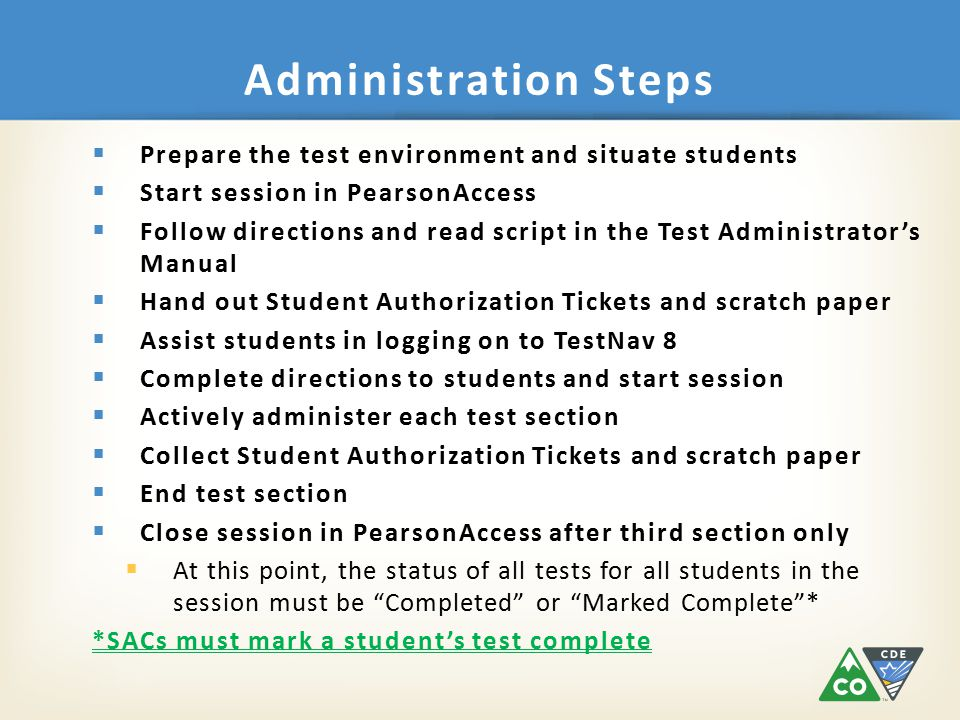Administration Steps  Prepare the test environment and situate students  Start session in PearsonAccess  Follow directions and read script in the Test Administrator's Manual  Hand out Student Authorization Tickets and scratch paper  Assist students in logging on to TestNav 8  Complete directions to students and start session  Actively administer each test section  Collect Student Authorization Tickets and scratch paper  End test section  Close session in PearsonAccess after third section only  At this point, the status of all tests for all students in the session must be Completed or Marked Complete * *SACs must mark a student's test complete