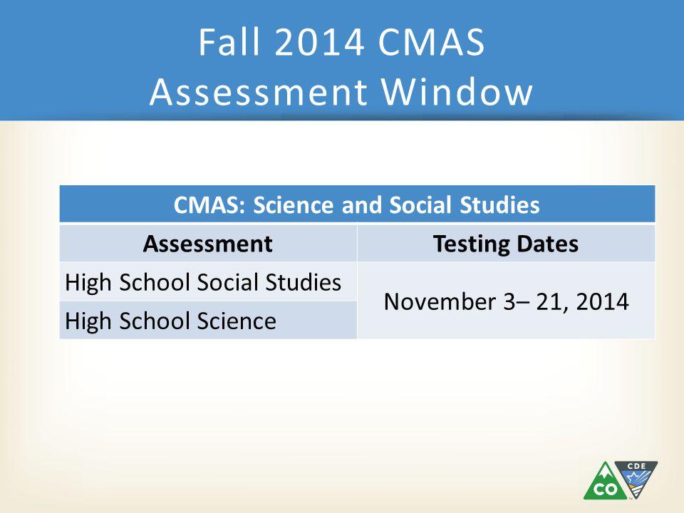 CMAS: Science and Social Studies AssessmentTesting Dates High School Social Studies November 3– 21, 2014 High School Science Fall 2014 CMAS Assessment Window