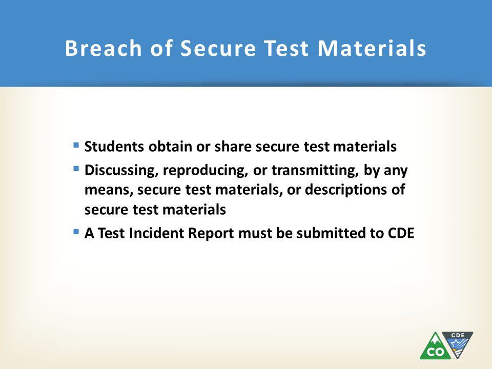  Students obtain or share secure test materials  Discussing, reproducing, or transmitting, by any means, secure test materials, or descriptions of secure test materials  A Test Incident Report must be submitted to CDE Breach of Secure Test Materials