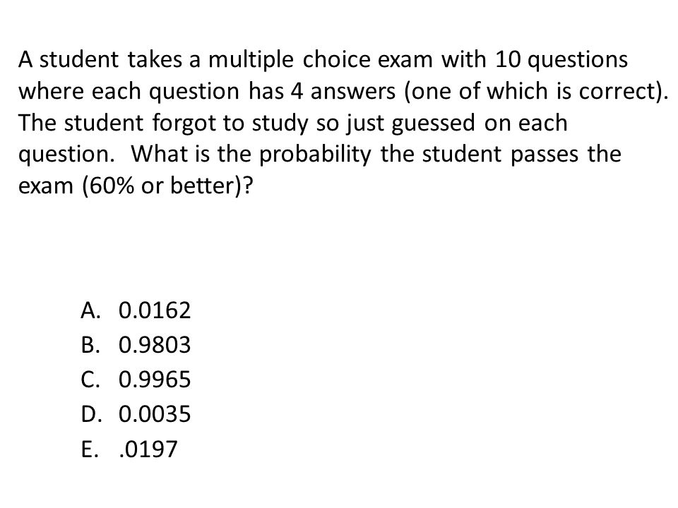 A student takes a multiple choice exam with 10 questions where each question has 4 answers (one of which is correct). The student forgot to study so j