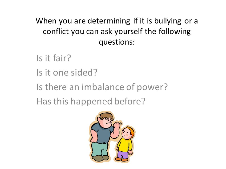 When you are determining if it is bullying or a conflict you can ask yourself the following questions: Is it fair.