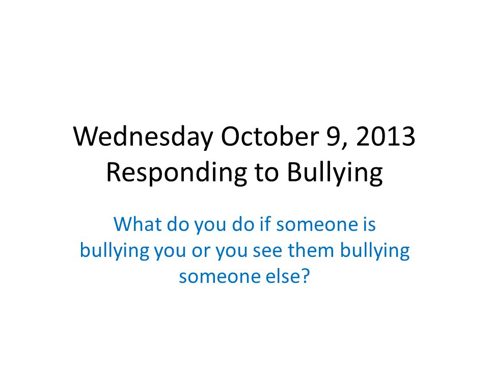 Wednesday October 9, 2013 Responding to Bullying What do you do if someone is bullying you or you see them bullying someone else?