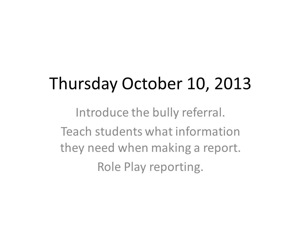 Thursday October 10, 2013 Introduce the bully referral. Teach students what information they need when making a report. Role Play reporting.