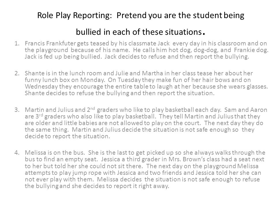 Role Play Reporting: Pretend you are the student being bullied in each of these situations. 1.Francis Frankfuter gets teased by his classmate Jack eve