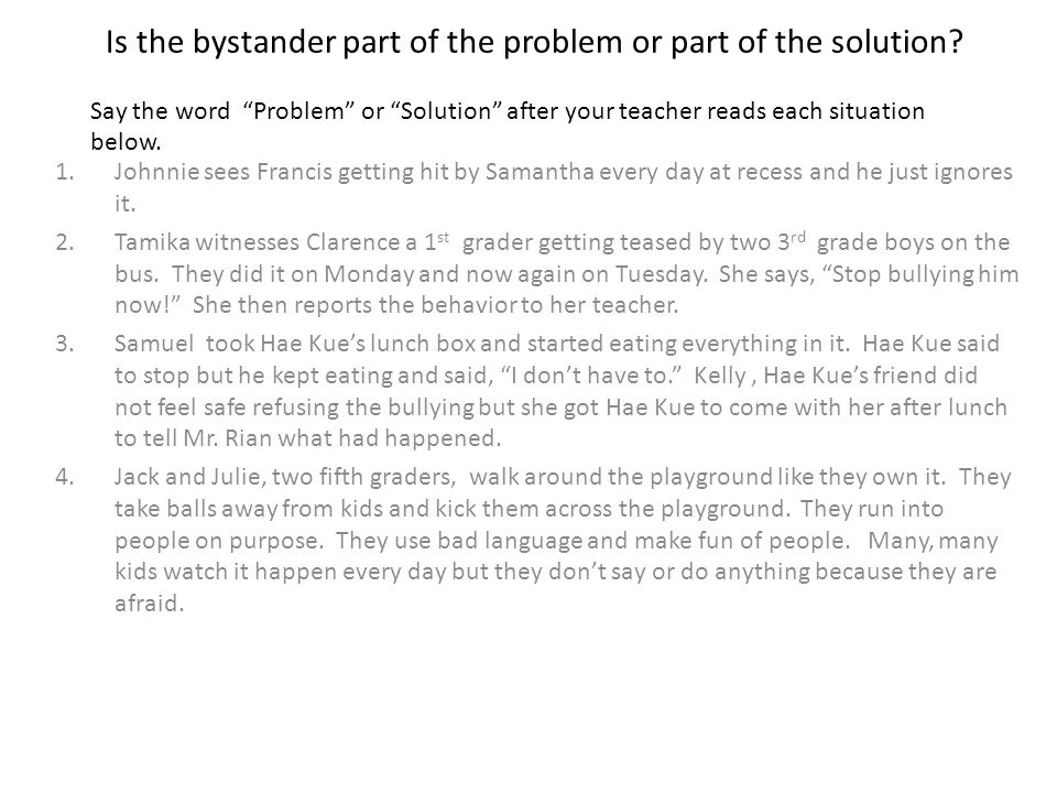 "Is the bystander part of the problem or part of the solution? Say the word ""Problem"" or ""Solution"" after your teacher reads each situation below. 1.Jo"