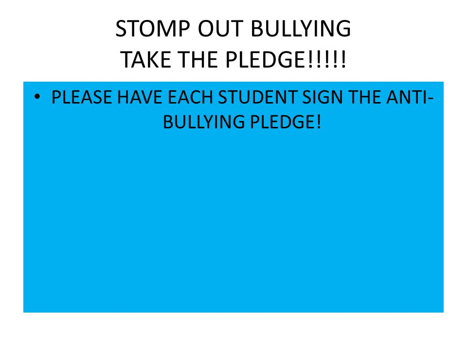 STOMP OUT BULLYING TAKE THE PLEDGE!!!!! PLEASE HAVE EACH STUDENT SIGN THE ANTI- BULLYING PLEDGE!