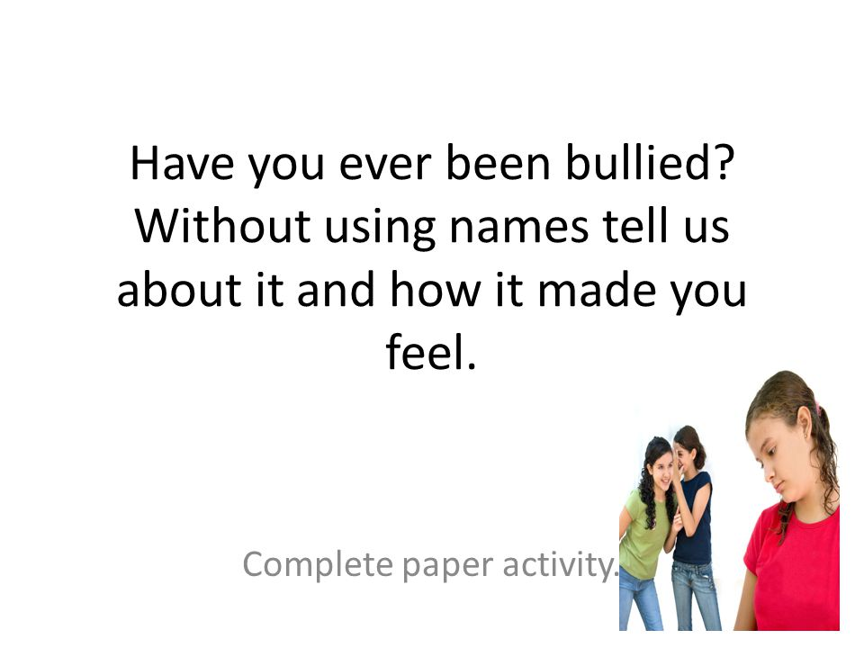 Have you ever been bullied? Without using names tell us about it and how it made you feel. Complete paper activity.