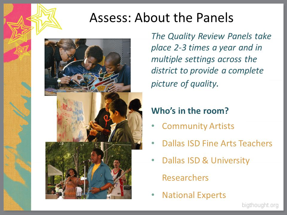 Assess: About the Panels The Quality Review Panels take place 2-3 times a year and in multiple settings across the district to provide a complete picture of quality.